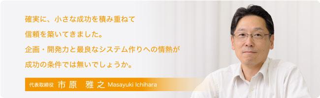 確実に、小さな成功を積み重ねて 信頼を築いてきました。企画・開発力と最良なシステム作りへの情熱が成功の条件では無いでしょうか。代表取締役 市原 雅之 Masashi Ichihara